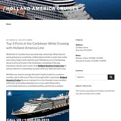 Top 3 Ports in the Caribbean While Cruising with Holland America Line – holland america cruises