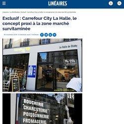 Exclusif: Carrefour City La Halle, le concept proxi à la zone marché survitaminée
