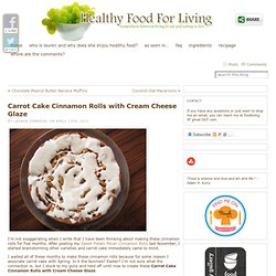 Carrot Cake Cinnamon Rolls with Cream Cheese Glaze & Healthy Food For Living