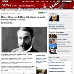 Roger Casement: How did a hero come to be considered a traitor?