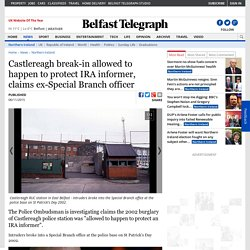 Castlereagh break-in allowed to happen to protect IRA informer, claims ex-Special Branch officer