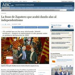Cataluña - La frase de Zapatero que acabó dando alas al independentismo