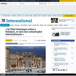 « Si l'EI entre à Palmyre, ce sera une catastrophe internationale »