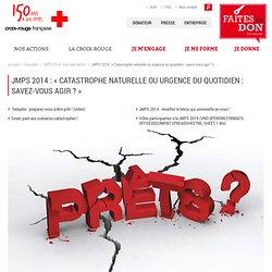 JMPS 2014 : « Catastrophe naturelle ou urgence du quotidien : savez-vous agir ? »