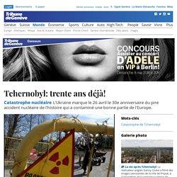 Catastrophe nucléaire: Tchernobyl: trente ans déjà!
