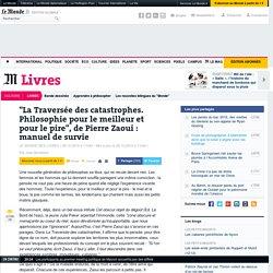 """""""La Traversée des catastrophes. Philosophie pour le meilleur et pour le pire"""", de Pierre Zaoui"""