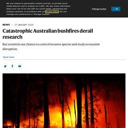 NATURE 17/01/20 Catastrophic Australian bushfires derail research - But scientists see chance to control invasive species and study ecosystem disruption.