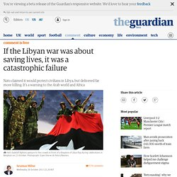 If the Libyan war was about saving lives, it was a catastrophic failure