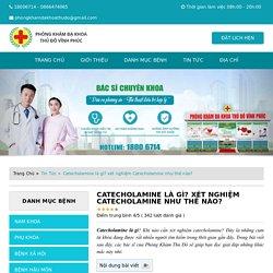Catecholamine là gì? khi nào cần xét nghiệm Catecholamine?