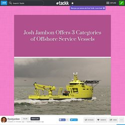 Josh Jambon Offers 3 Categories of Offshore Service Vessels