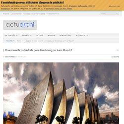 Une nouvelle cathédrale pour Strasbourg par Axis Mundi ? - Actuarchi