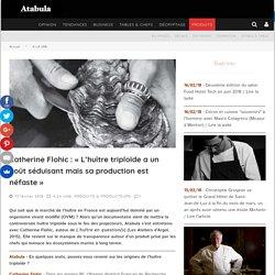 """Catherine Flohic : """"L'huître triploïde a un goût séduisant mais sa production est néfaste"""""""