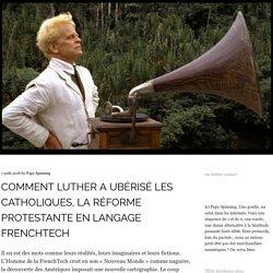 Comment Luther a ubérisé les catholiques : la Réforme expliquée à la Frenchtech