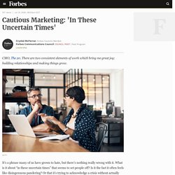 Council Post: Cautious Marketing: 'In These Uncertain Times'