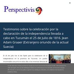 Testimonio sobre la celebración por la declaración de la independencia llevada a cabo en Tucumán el 25 de Julio de 1816. Jean Adam Graaer (Extranjero oriundo de la actual Suecia)
