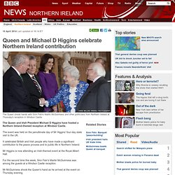 Queen and Michael D Higgins celebrate Northern Ireland contribution