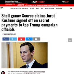 Shell game: Source claims Jared Kushner signed off on secret payments to top Trump campaign officials - Raw Story - Celebrating 16 Years of Independent Journalism
