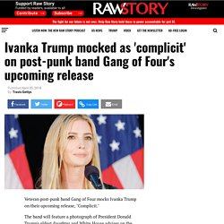 Ivanka Trump mocked as 'complicit' on post-punk band Gang of Four's upcoming release - Raw Story - Celebrating 16 Years of Independent Journalism