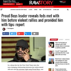 Proud Boys leader reveals feds met with him before violent rallies and provided him with tips: report - Raw Story - Celebrating 16 Years of Independent Journalism