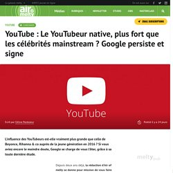 YouTube : Le YouTubeur native, plus fort que les célébrités mainstream ? Google persiste et signe