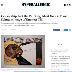 Censorship, Not the Painting, Must Go: On Dana Schutz's Image of Emmett Till