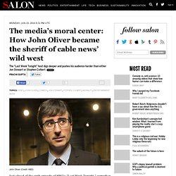 The media's moral center: How John Oliver became the sheriff of cable news' wild west