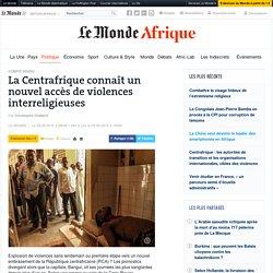 La Centrafrique connaît un nouvel accès de violences interreligieuses