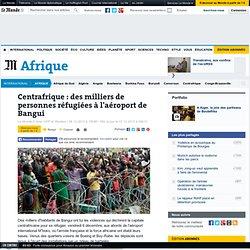 Centrafrique : des milliers de personnes réfugiées à l'aéroport de Bangui