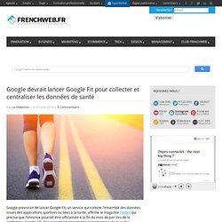 Google devrait lancer Google Fit pour collecter et centraliser les données de santé - FrenchWeb.frFrenchWeb.fr