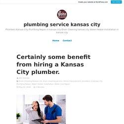 Certainly some benefit from hiring a Kansas City plumber. – plumbing service kansas city