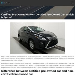Certified Pre-Owned Vs Non- Certified Pre-Owned Car: Which is Better?