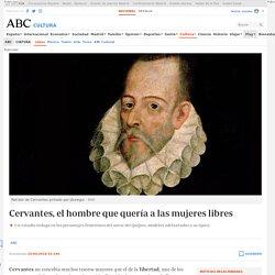"""ABC Cultura : """"Cervantes, el hombre que quería a las mujeres libres"""""""
