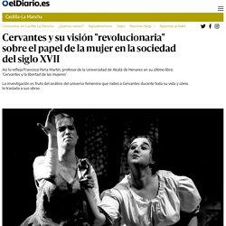 """El Diario : """"Cervantes y su visión """"revolucionaria"""" sobre el papel de la mujer en la sociedad del siglo XVII"""""""