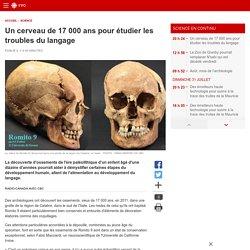 Un cerveau de 17000 ans pour étudier les troubles dulangage