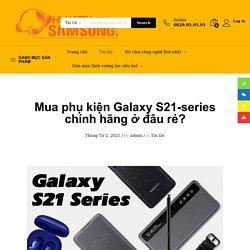 Địa chỉ mua phụ kiện S21 chính hãng tại Hà Nội uy tín nhất