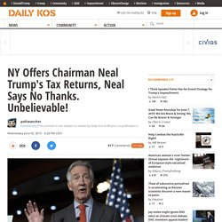 NY Offers Chairman Neal Trump's Tax Returns, Neal Says No Thanks. Unbelievable!