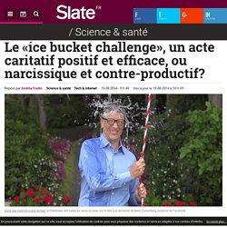 Le «ice bucket challenge», un acte caritatif positif et efficace, ou narcissique et contre-productif?