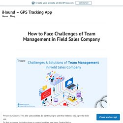 How to Face Challenges of Team Management in Field Sales Company – iHound – GPS Tracking App