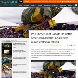 Will These Giant Robots Do Battle? American MegaBot Challenges Japan's Kuratas Mecha - Singularity HUB
