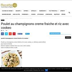 poulet champignons creme fraiche riz cookeo - un plat délicieux de poulet.