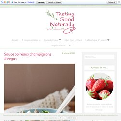 Sauce poireaux champignons #vegan - Tasting Good Naturally - Recettes Végétaliennes et Bio
