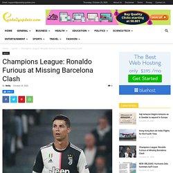 Champions League: Ronaldo Furious at Missing Barcelona Clash - News