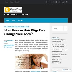 How Human Hair Wigs Can Change Your Look? – expressbeautyonline