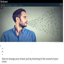 How to change your mood, just by listening to the sound of your voice