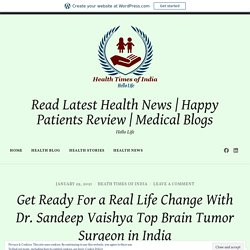 Get Ready For a Real Life Change With Dr. Sandeep Vaishya Top Brain Tumor Surgeon in India