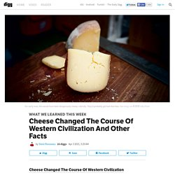 Cheese Changed The Course Of Western Civilization And Other Facts