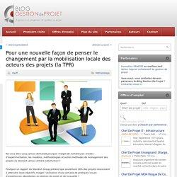 Pour une nouvelle façon de penser le changement par la mobilisation locale des acteurs des projets (la TPR)
