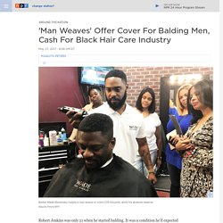 'Man Weaves': A 'Game Changer' For Balding Men, Cash For $2.5-Billion Black Haircare Industry