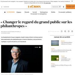 «Changer le regard du grand public sur les philanthropes» - La Croix