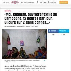 «Moi, Chantan, ouvrière textile au Cambodge, 12heures par jour, 6jours sur7, sans congés...»